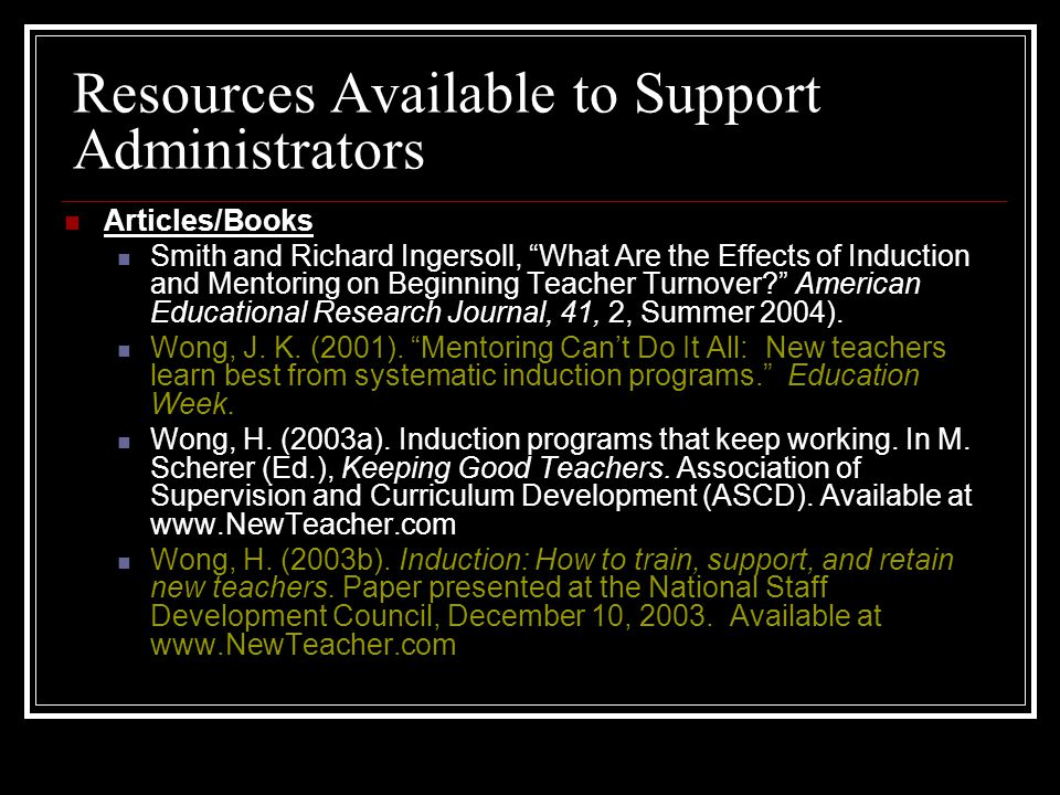 Resources Available to Support Administrators Articles/Books Smith and Richard Ingersoll, What Are the Effects of Induction and Mentoring on Beginning
