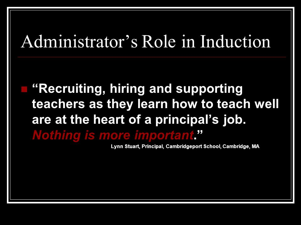 Administrators Role in Induction Recruiting, hiring and supporting teachers as they learn how to teach well are at the heart of a principals job. Noth