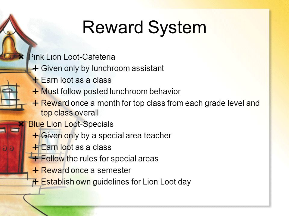 Reward System Pink Lion Loot-Cafeteria Given only by lunchroom assistant Earn loot as a class Must follow posted lunchroom behavior Reward once a mont