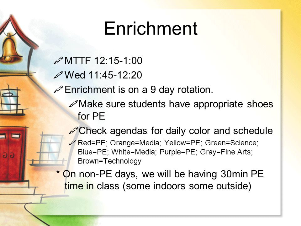 Enrichment MTTF 12:15-1:00 Wed 11:45-12:20 Enrichment is on a 9 day rotation. Make sure students have appropriate shoes for PE Check agendas for daily