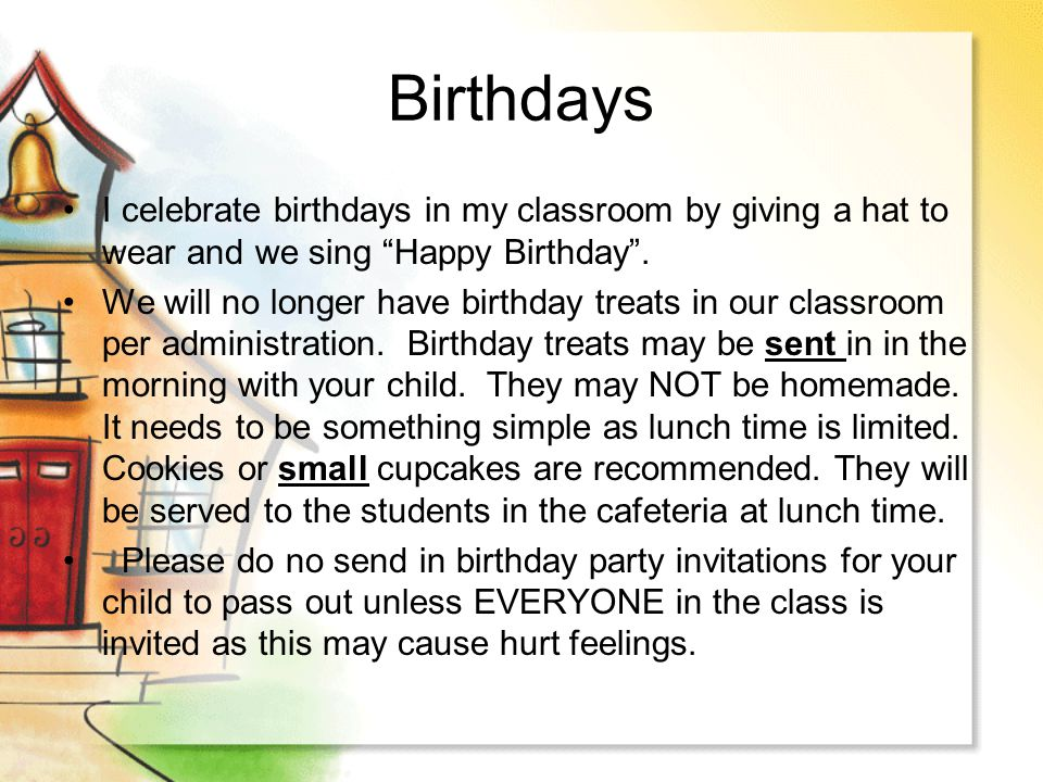 Birthdays I celebrate birthdays in my classroom by giving a hat to wear and we sing Happy Birthday. We will no longer have birthday treats in our clas