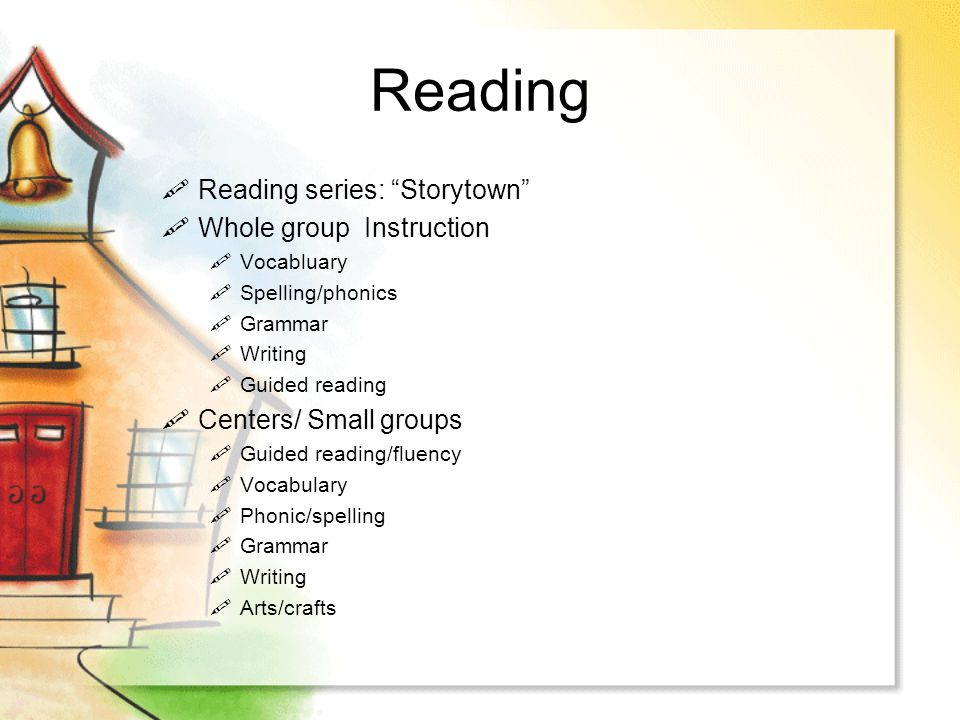 Reading Reading series: Storytown Whole group Instruction Vocabluary Spelling/phonics Grammar Writing Guided reading Centers/ Small groups Guided read