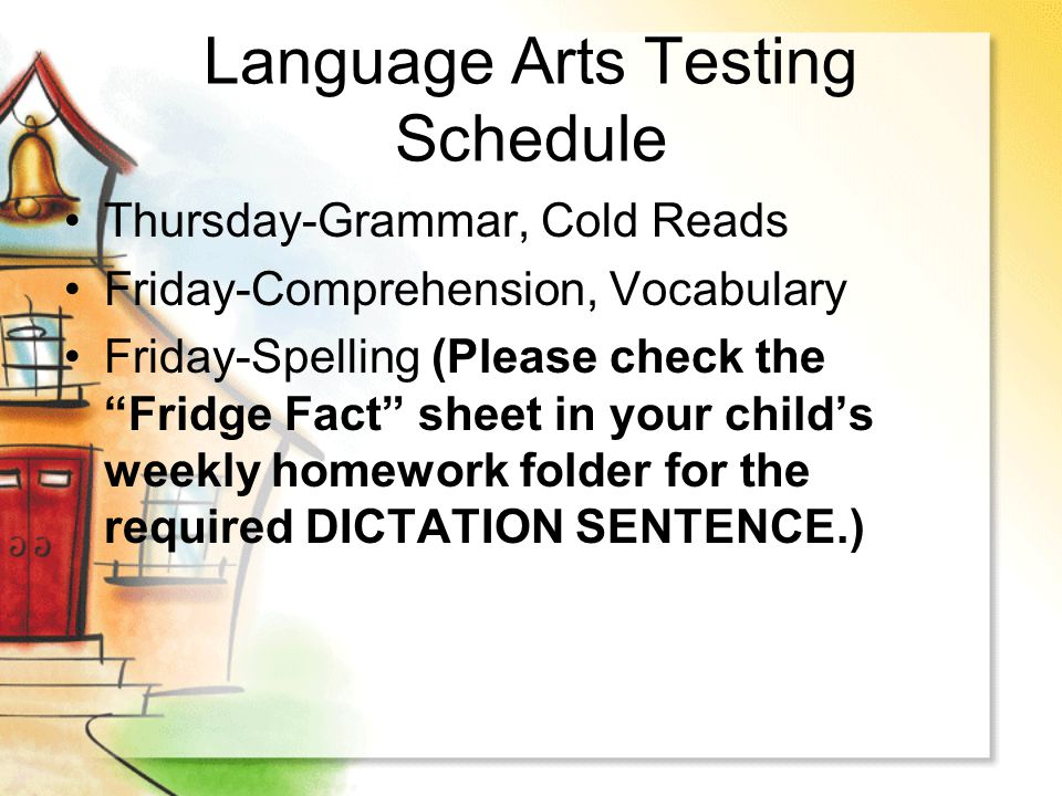 Language Arts Testing Schedule Thursday-Grammar, Cold Reads Friday-Comprehension, Vocabulary Friday-Spelling (Please check the Fridge Fact sheet in yo