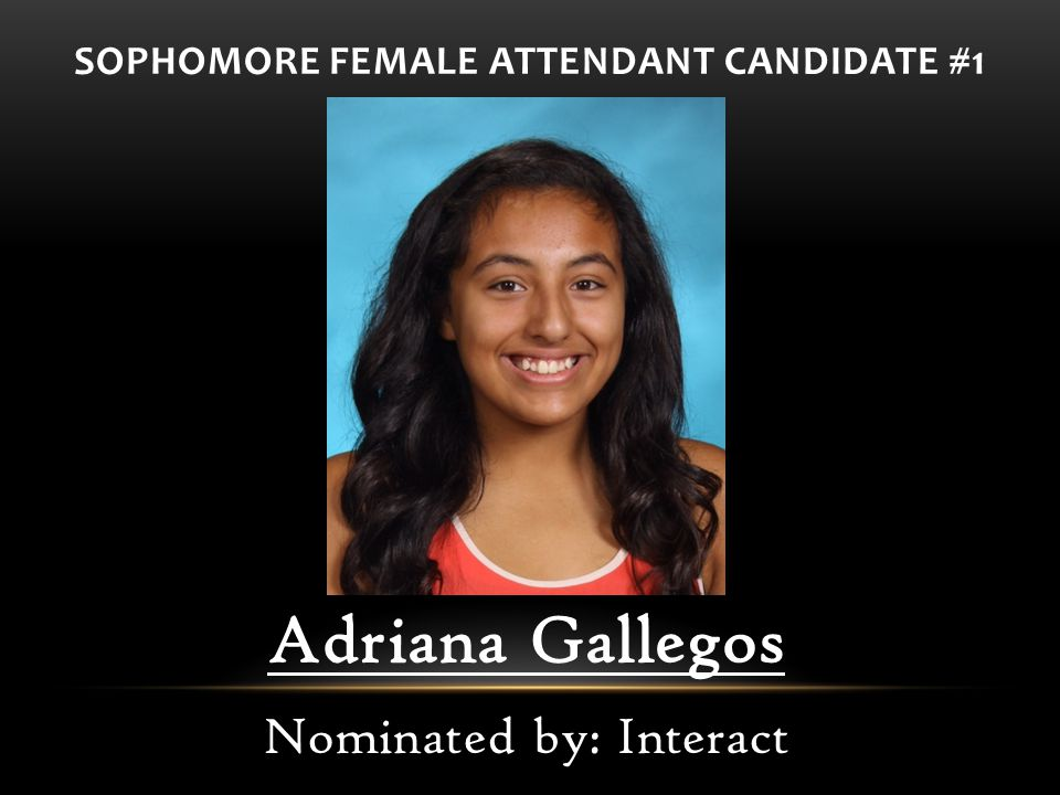 SOPHOMORE FEMALE ATTENDANT CANDIDATE #1 Adriana Gallegos Nominated by: Interact