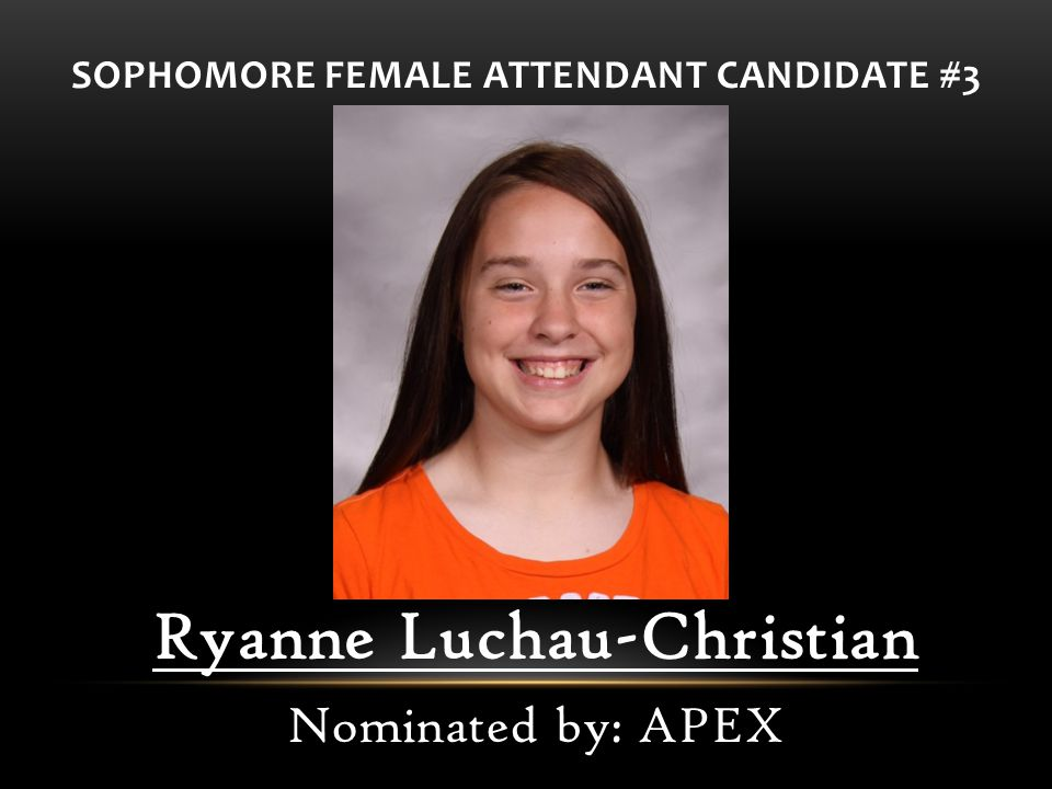 SOPHOMORE FEMALE ATTENDANT CANDIDATE #3 Ryanne Luchau-Christian Nominated by: APEX