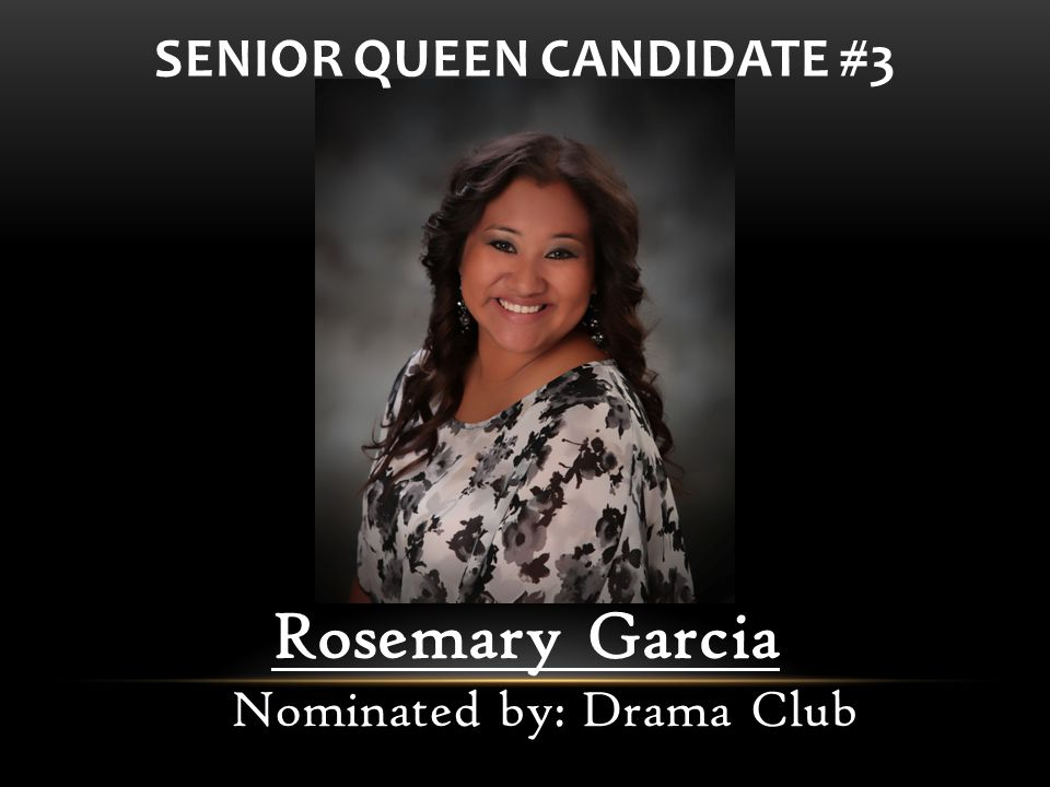 Rosemary Garcia Nominated by: Drama Club SENIOR QUEEN CANDIDATE #3