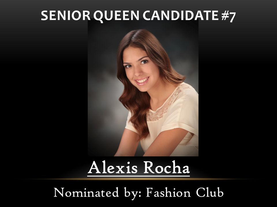 Alexis Rocha Nominated by: Fashion Club SENIOR QUEEN CANDIDATE #7