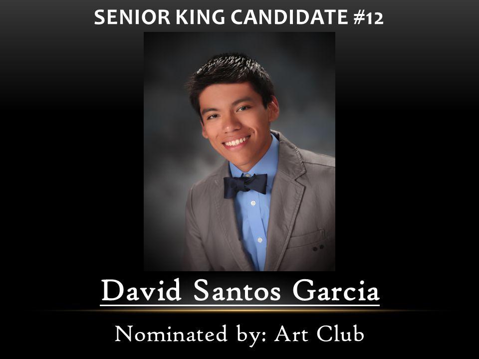 David Santos Garcia Nominated by: Art Club SENIOR KING CANDIDATE #12