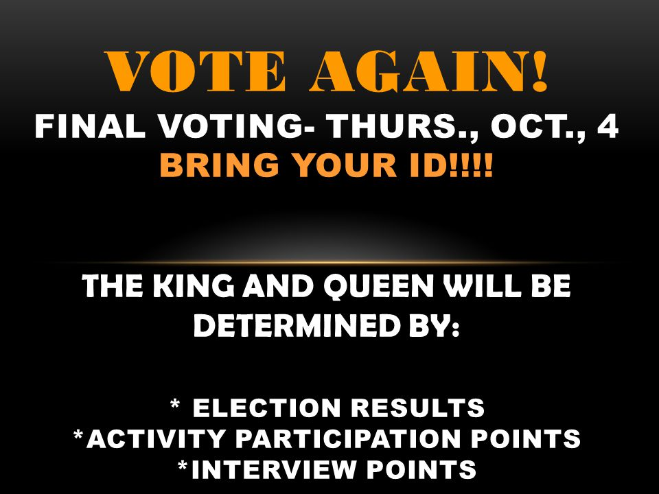 VOTE AGAIN! FINAL VOTING- THURS., OCT., 4 BRING YOUR ID!!!! THE KING AND QUEEN WILL BE DETERMINED BY: * ELECTION RESULTS *ACTIVITY PARTICIPATION POINT