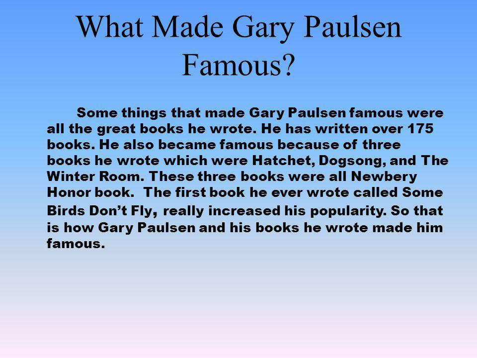 What Made Gary Paulsen Famous? Some things that made Gary Paulsen famous were all the great books he wrote. He has written over 175 books. He also bec