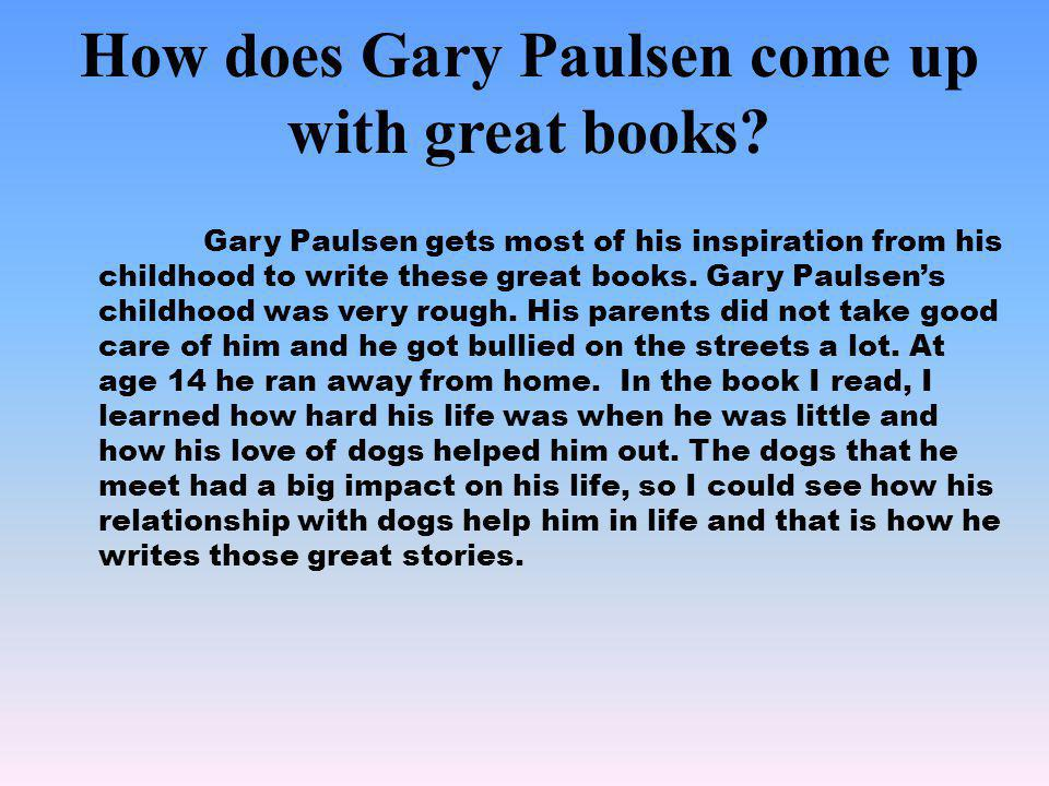 How does Gary Paulsen come up with great books? Gary Paulsen gets most of his inspiration from his childhood to write these great books. Gary Paulsens