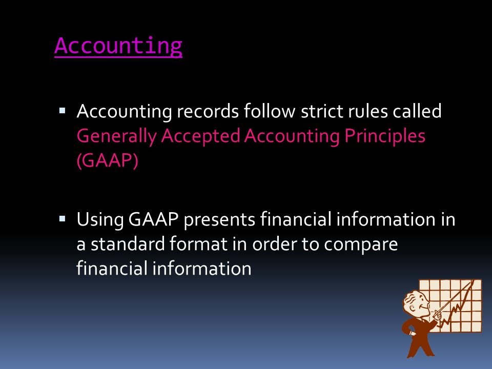 Accounting Accounting records follow strict rules called Generally Accepted Accounting Principles (GAAP) Using GAAP presents financial information in