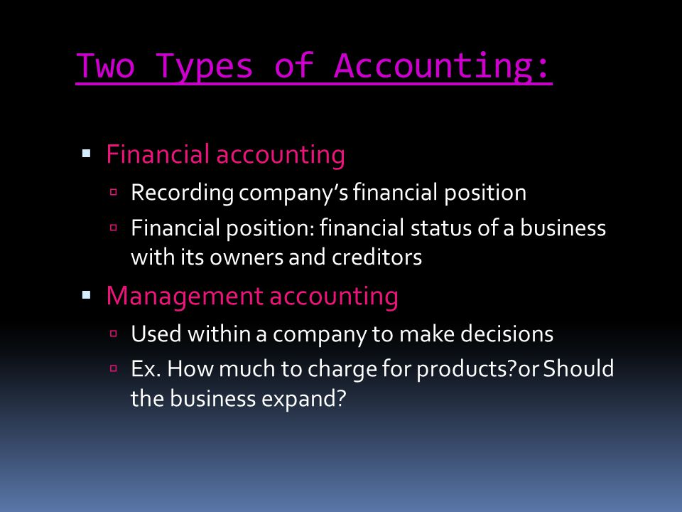 Two Types of Accounting: Financial accounting Recording companys financial position Financial position: financial status of a business with its owners