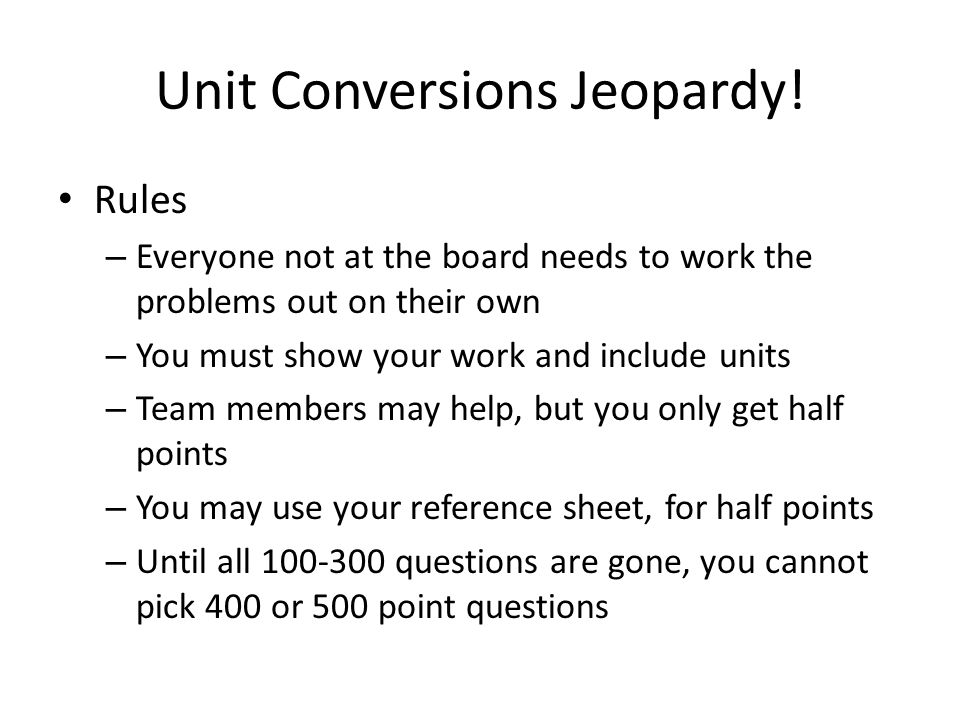 Unit Conversions Jeopardy! Rules – Everyone not at the board needs to work the problems out on their own – You must show your work and include units –