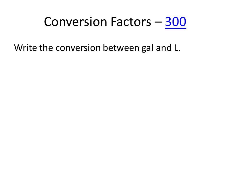 Conversion Factors – 300300 Write the conversion between gal and L.