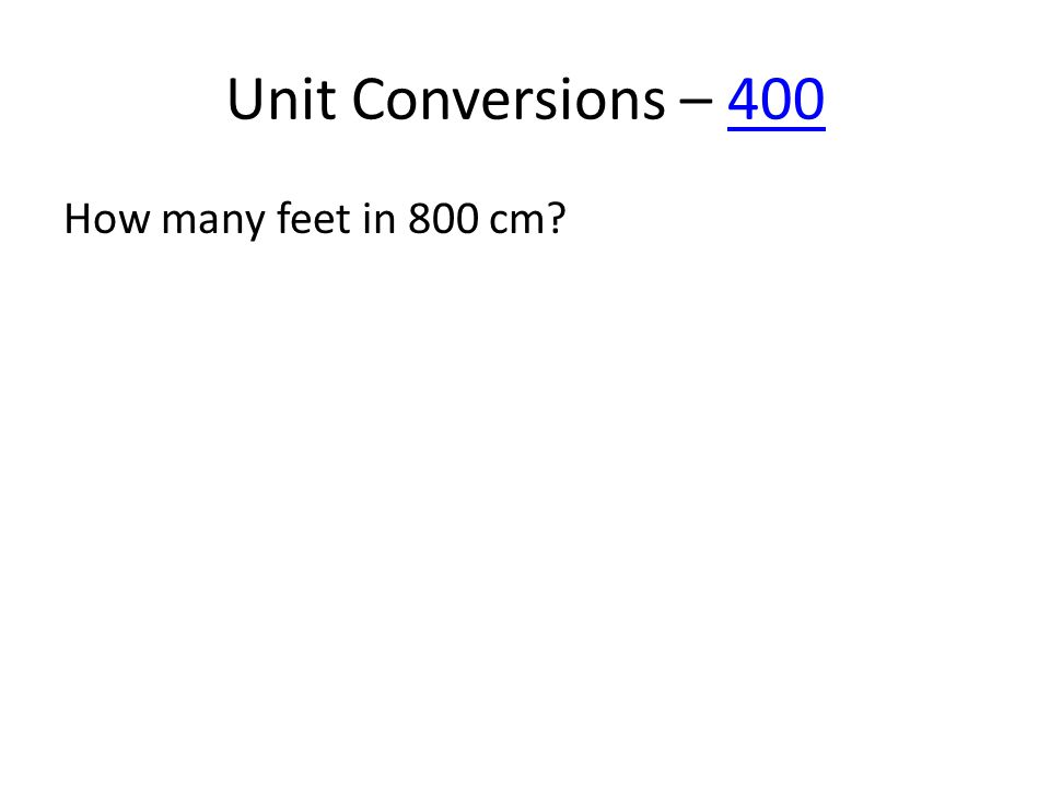 Unit Conversions – 400400 How many feet in 800 cm?