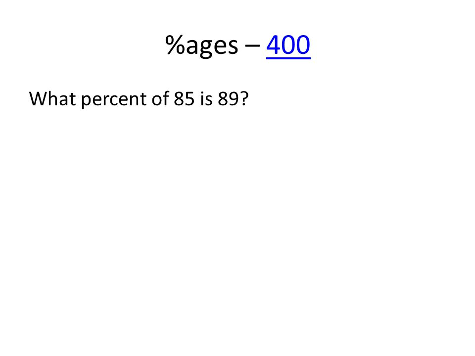 %ages – 400400 What percent of 85 is 89?