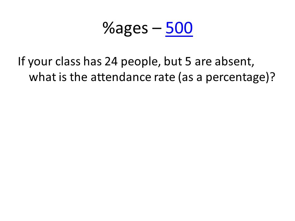%ages – 500500 If your class has 24 people, but 5 are absent, what is the attendance rate (as a percentage)?