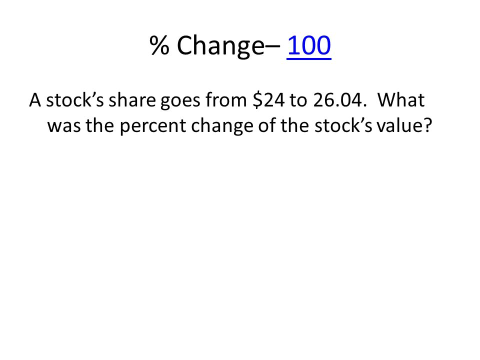 % Change– 100100 A stocks share goes from $24 to 26.04. What was the percent change of the stocks value?