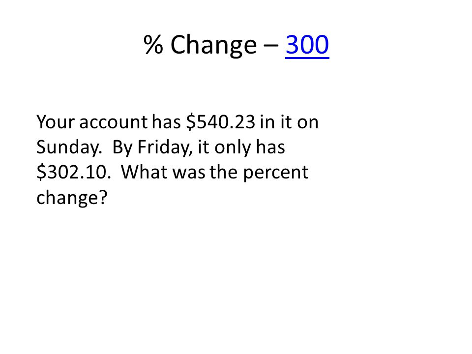 % Change – 300300 Your account has $540.23 in it on Sunday. By Friday, it only has $302.10. What was the percent change?