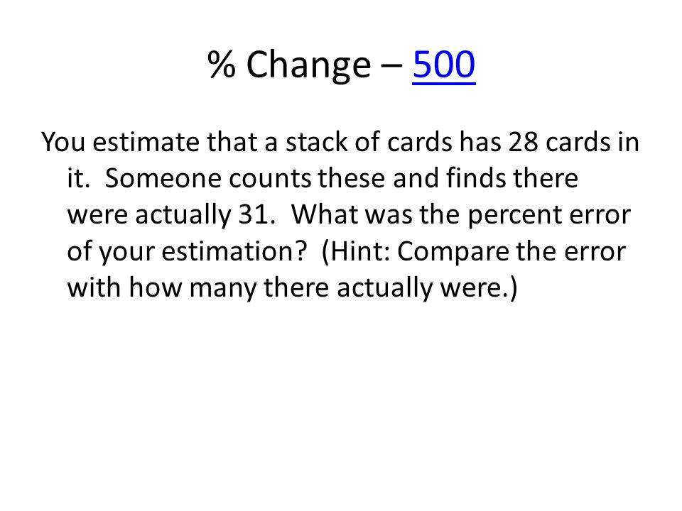 % Change – 500500 You estimate that a stack of cards has 28 cards in it. Someone counts these and finds there were actually 31. What was the percent e