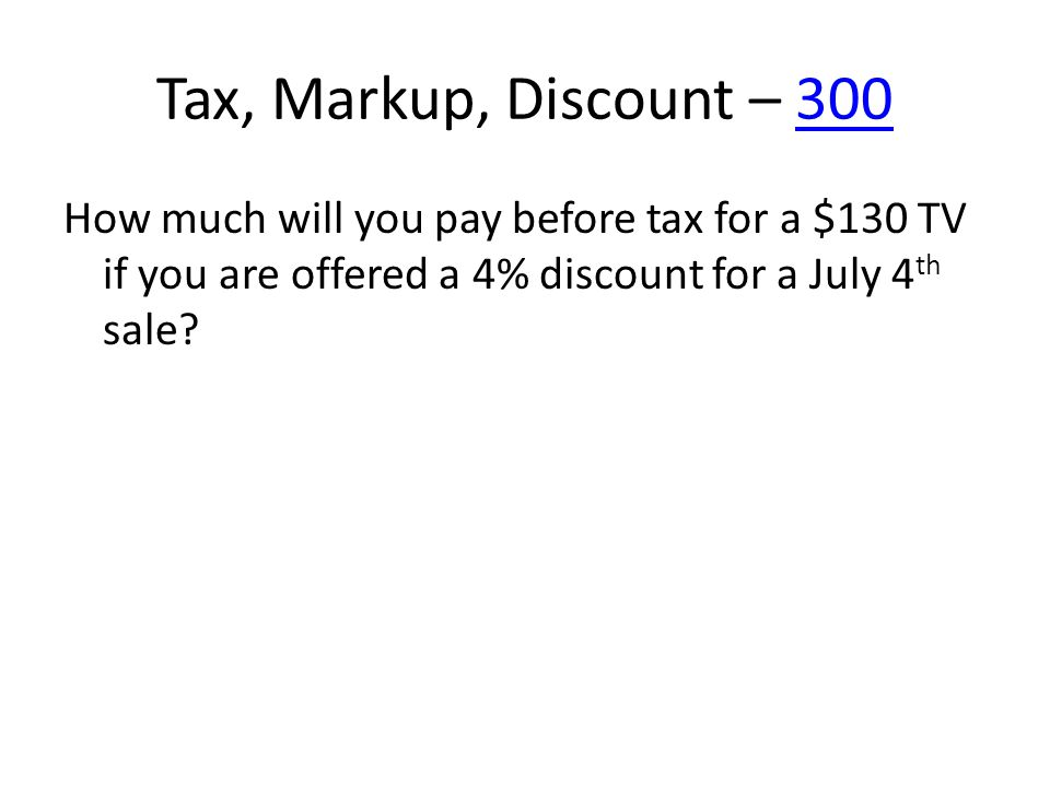 Tax, Markup, Discount – 300300 How much will you pay before tax for a $130 TV if you are offered a 4% discount for a July 4 th sale?