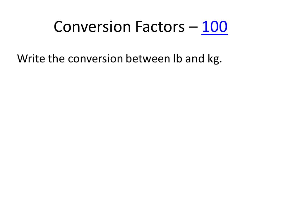 Conversion Factors – 100100 Write the conversion between lb and kg.