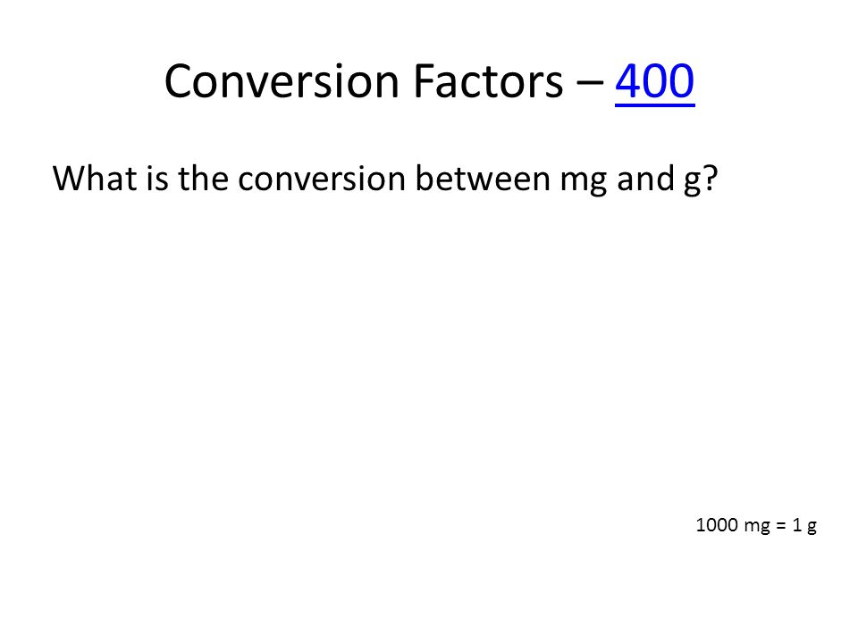 Conversion Factors – 400400 What is the conversion between mg and g? 1000 mg = 1 g