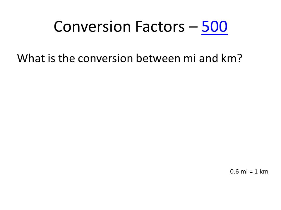 Conversion Factors – 500500 What is the conversion between mi and km? 0.6 mi = 1 km