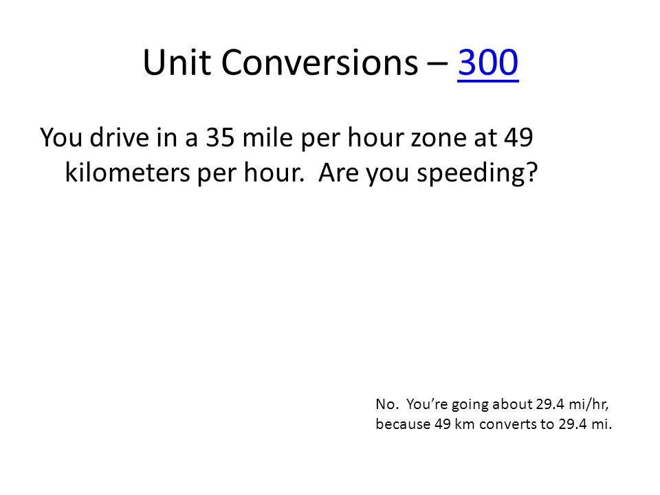 Unit Conversions – 300300 You drive in a 35 mile per hour zone at 49 kilometers per hour. Are you speeding? No. Youre going about 29.4 mi/hr, because