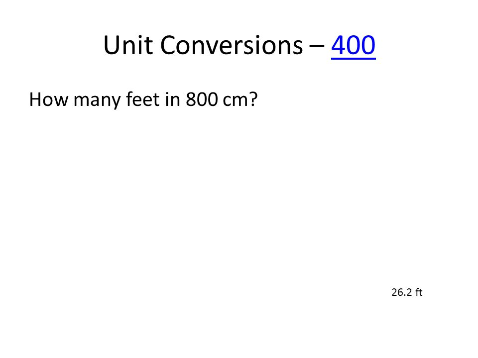 Unit Conversions – 400400 How many feet in 800 cm? 26.2 ft
