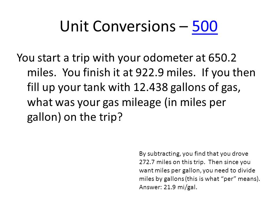 Unit Conversions – 500500 You start a trip with your odometer at 650.2 miles. You finish it at 922.9 miles. If you then fill up your tank with 12.438
