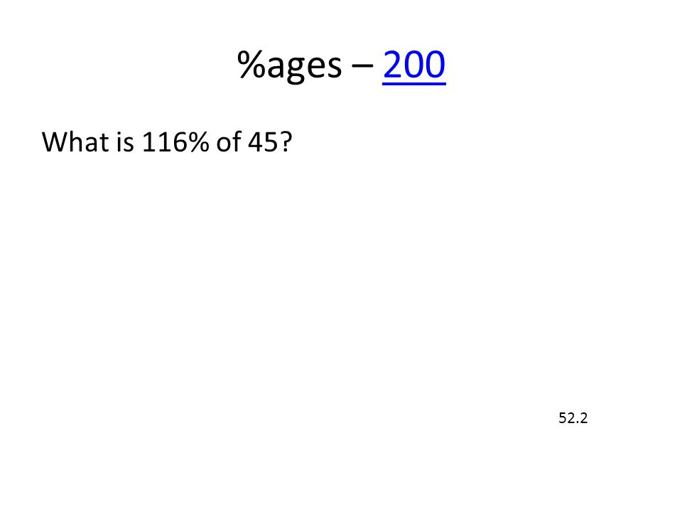 %ages – 200200 What is 116% of 45? 52.2