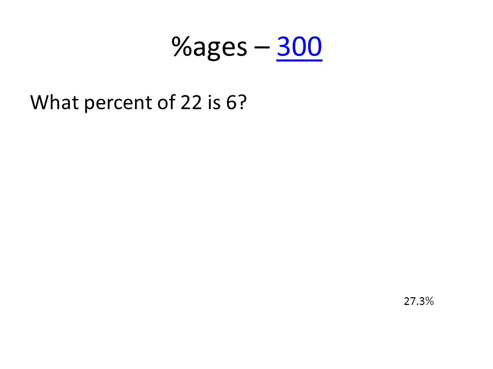 %ages – 300300 What percent of 22 is 6? 27.3%