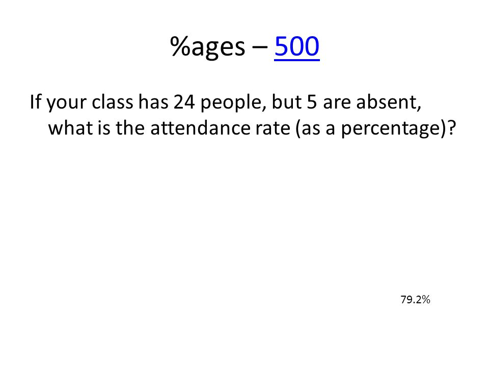 %ages – 500500 If your class has 24 people, but 5 are absent, what is the attendance rate (as a percentage)? 79.2%