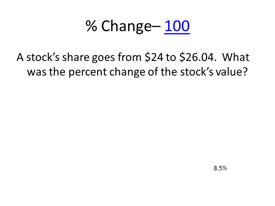 % Change– 100100 A stocks share goes from $24 to $26.04. What was the percent change of the stocks value? 8.5%