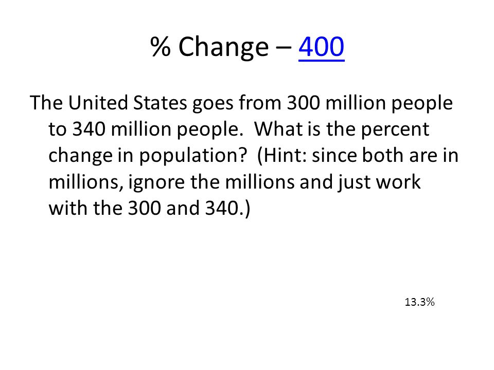 % Change – 400400 The United States goes from 300 million people to 340 million people. What is the percent change in population? (Hint: since both ar