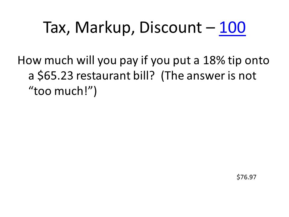 Tax, Markup, Discount – 100100 How much will you pay if you put a 18% tip onto a $65.23 restaurant bill? (The answer is not too much!) $76.97