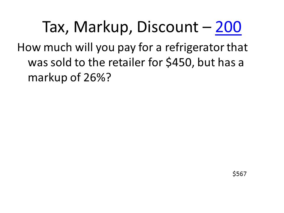 Tax, Markup, Discount – 200200 How much will you pay for a refrigerator that was sold to the retailer for $450, but has a markup of 26%? $567