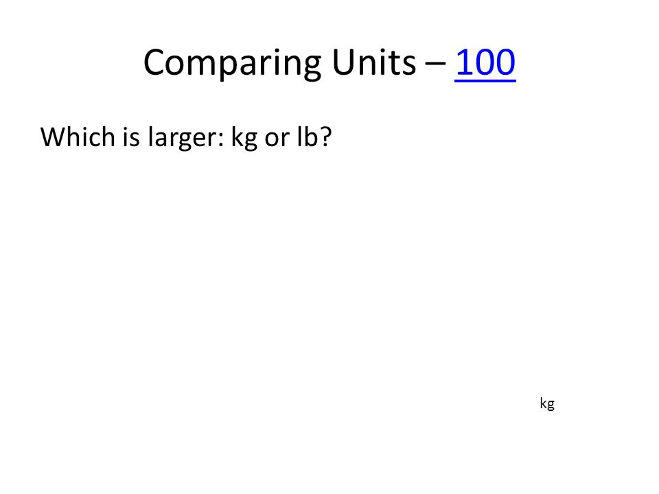 Comparing Units – 100100 Which is larger: kg or lb? kg