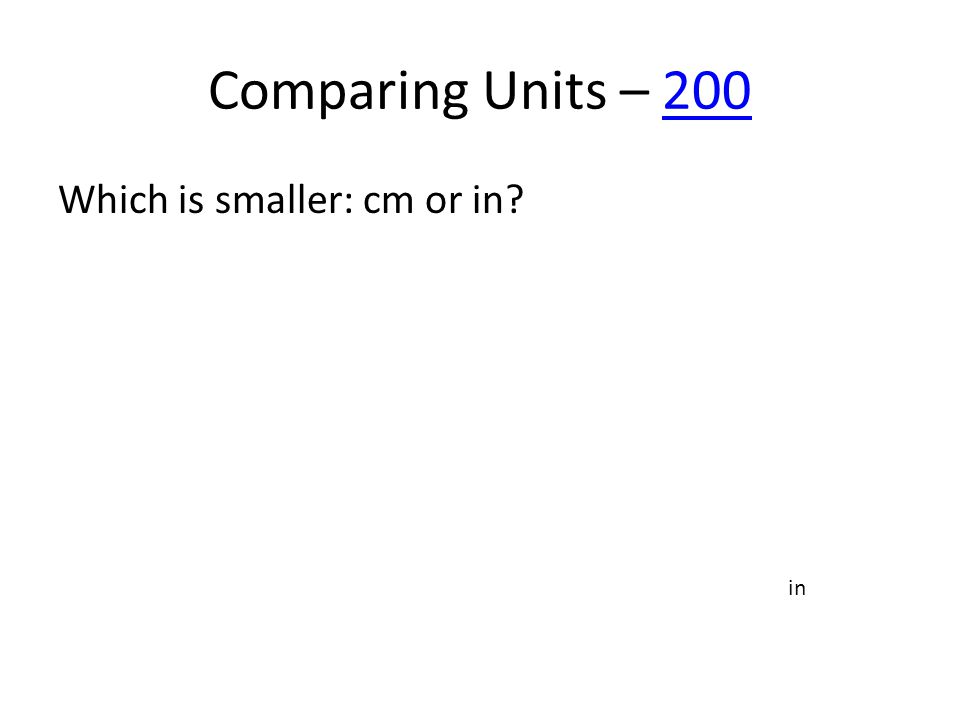 Comparing Units – 200200 Which is smaller: cm or in? in