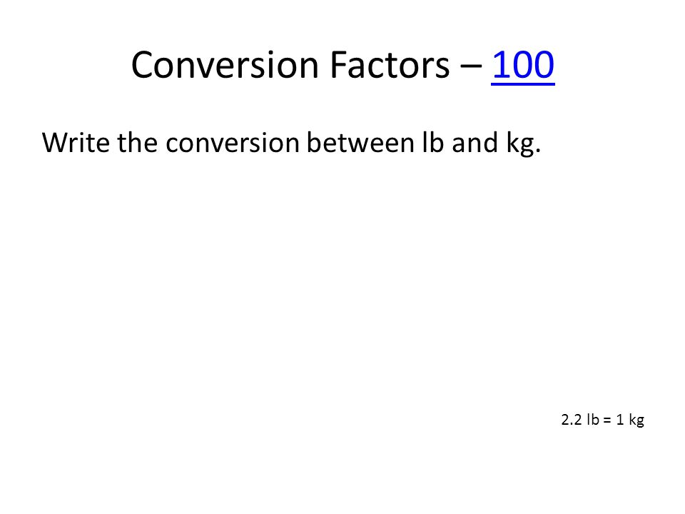 Conversion Factors – 100100 Write the conversion between lb and kg. 2.2 lb = 1 kg