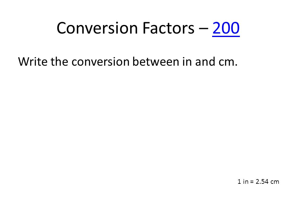Conversion Factors – 200200 Write the conversion between in and cm. 1 in = 2.54 cm