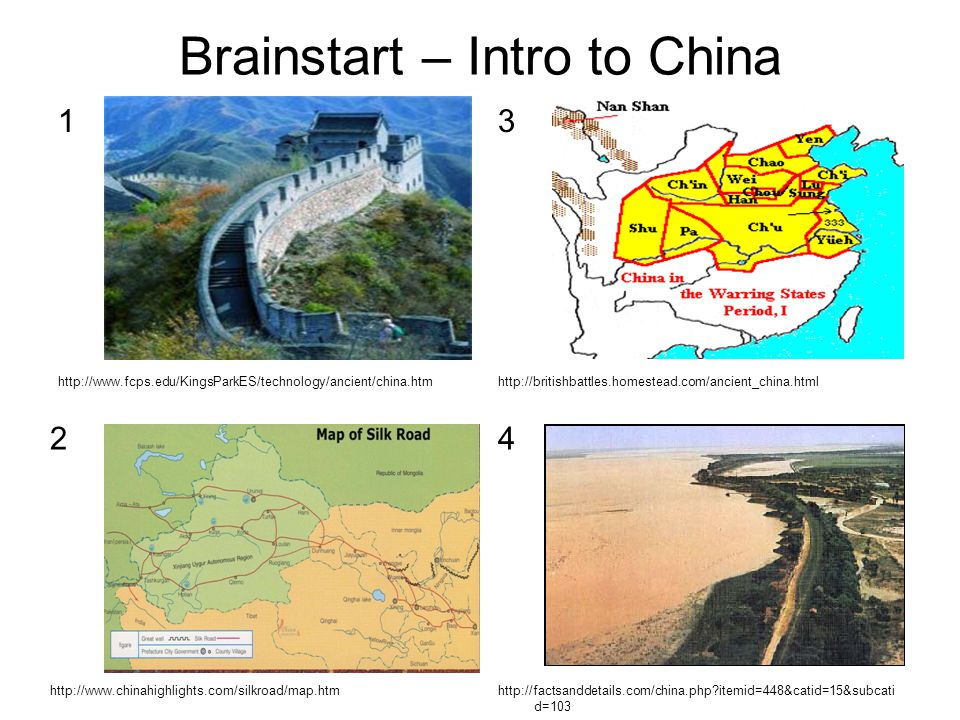 Brainstart – Intro to China 1 http://www.fcps.edu/KingsParkES/technology/ancient/china.htm 3 http://britishbattles.homestead.com/ancient_china.html 2 http://www.chinahighlights.com/silkroad/map.htm 4 http://factsanddetails.com/china.php?itemid=448&catid=15&subcati d=103