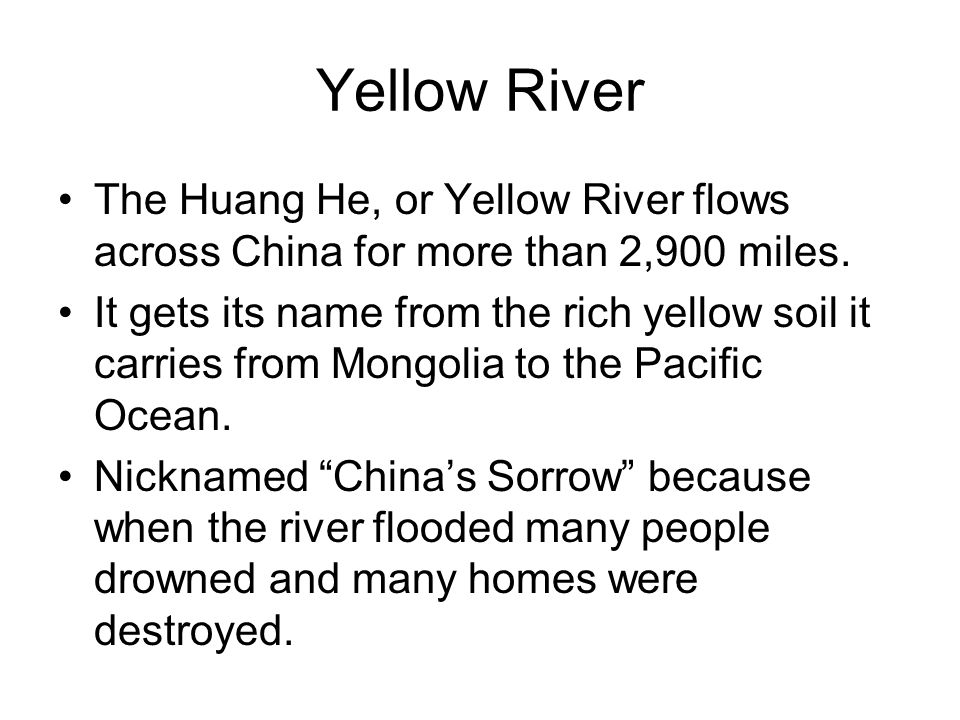 Yellow River The Huang He, or Yellow River flows across China for more than 2,900 miles.