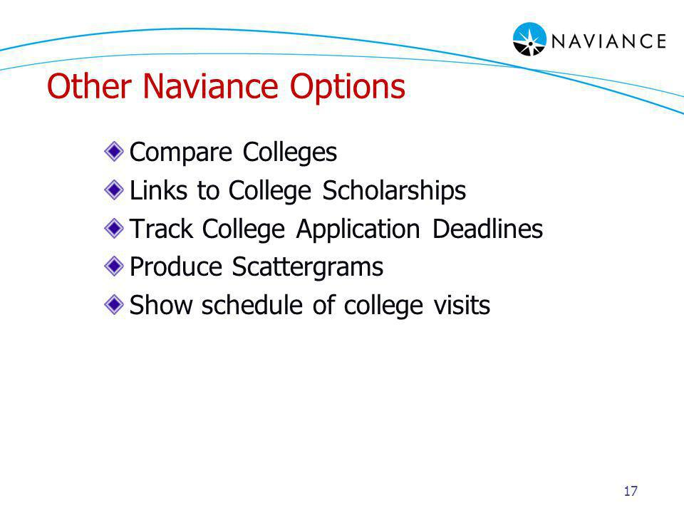 17 Other Naviance Options Compare Colleges Links to College Scholarships Track College Application Deadlines Produce Scattergrams Show schedule of college visits