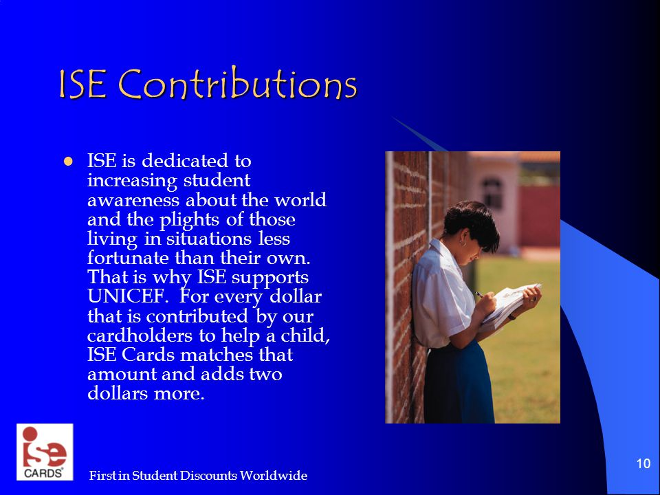 First in Student Discounts Worldwide 10 ISE Contributions ISE is dedicated to increasing student awareness about the world and the plights of those living in situations less fortunate than their own.