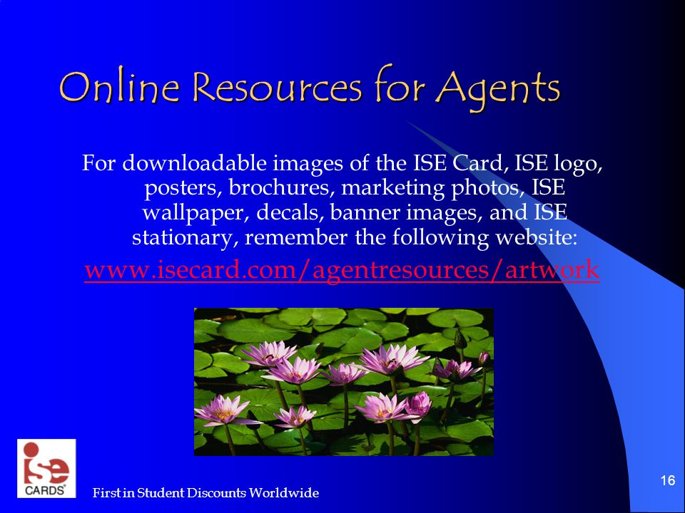 First in Student Discounts Worldwide 16 Online Resources for Agents For downloadable images of the ISE Card, ISE logo, posters, brochures, marketing photos, ISE wallpaper, decals, banner images, and ISE stationary, remember the following website: www.isecard.com/agentresources/artwork