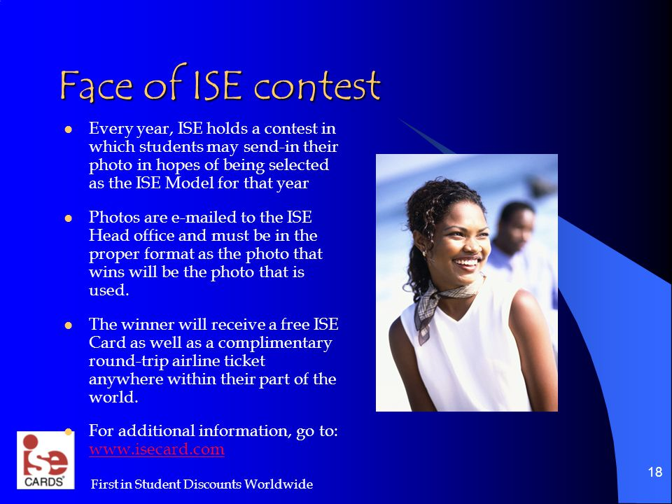 First in Student Discounts Worldwide 18 Face of ISE contest Every year, ISE holds a contest in which students may send-in their photo in hopes of being selected as the ISE Model for that year Photos are e-mailed to the ISE Head office and must be in the proper format as the photo that wins will be the photo that is used.