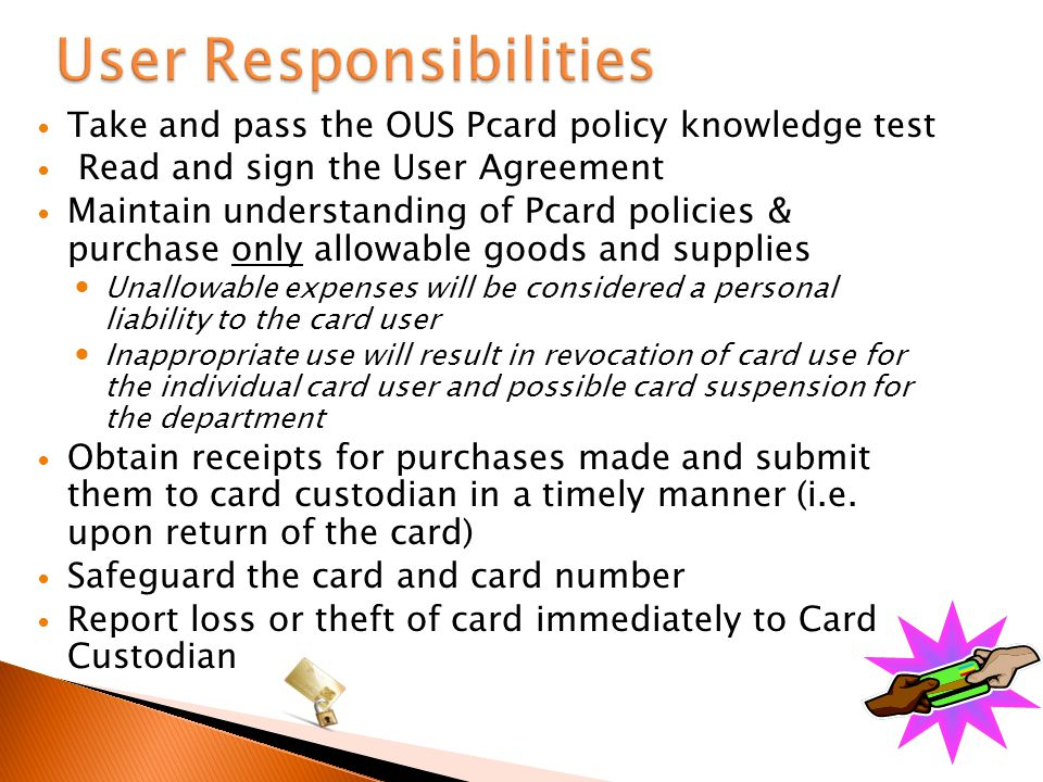 Take and pass the OUS Pcard policy knowledge test Read and sign the User Agreement Maintain understanding of Pcard policies & purchase only allowable